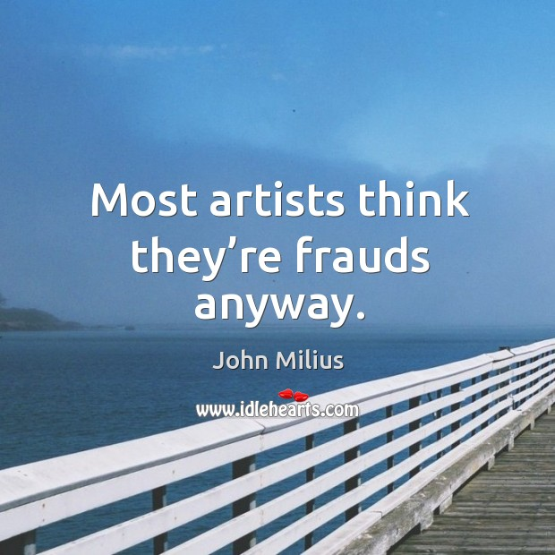 Most artists think they're frauds anyway. John Milius Picture Quote