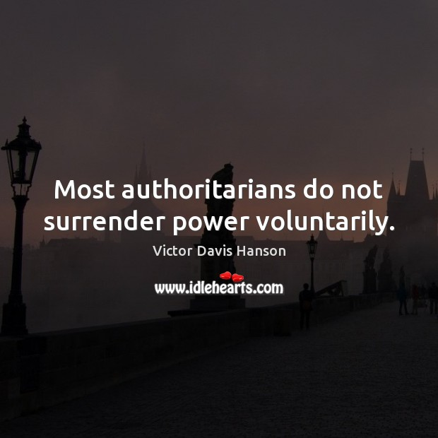 Most authoritarians do not surrender power voluntarily. Victor Davis Hanson Picture Quote