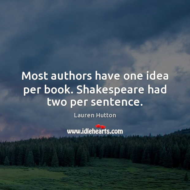 Most authors have one idea per book. Shakespeare had two per sentence. Lauren Hutton Picture Quote