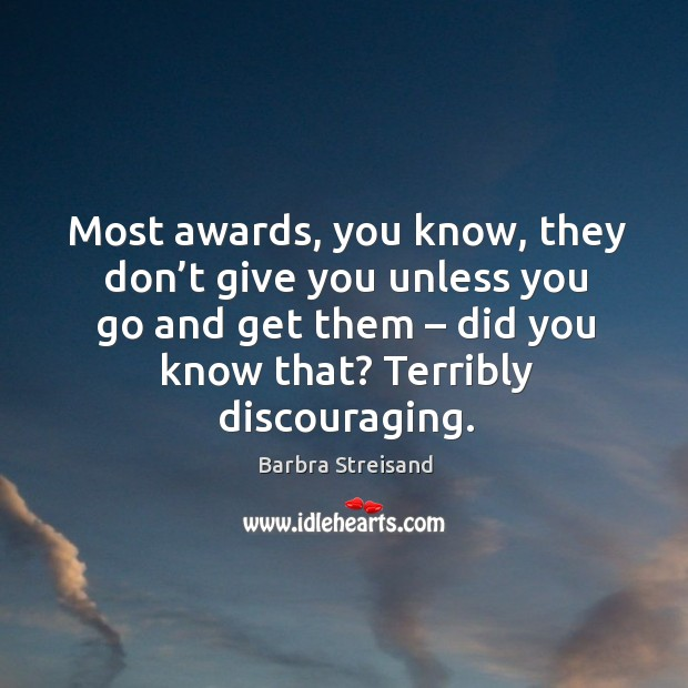 Most awards, you know, they don't give you unless you go and get them – did you know that? Image