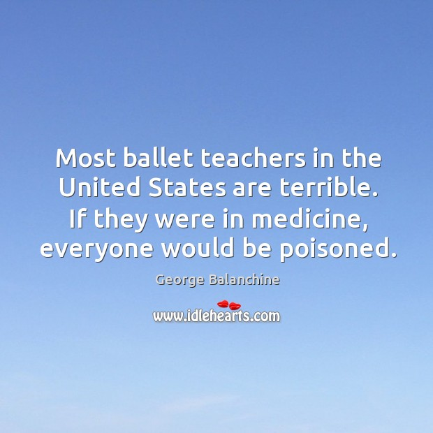 Image, Most ballet teachers in the united states are terrible. If they were in medicine, everyone would be poisoned.