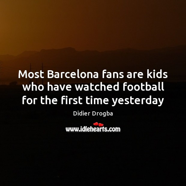Most Barcelona fans are kids who have watched football for the first time yesterday Football Quotes Image