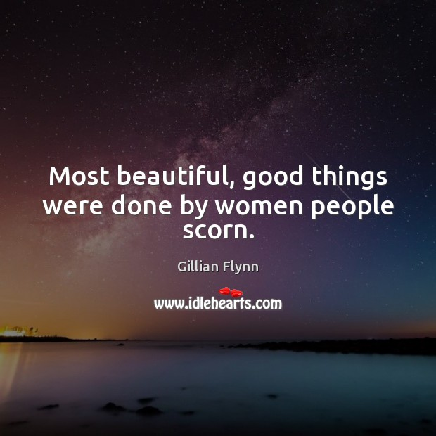 Most beautiful, good things were done by women people scorn. Gillian Flynn Picture Quote