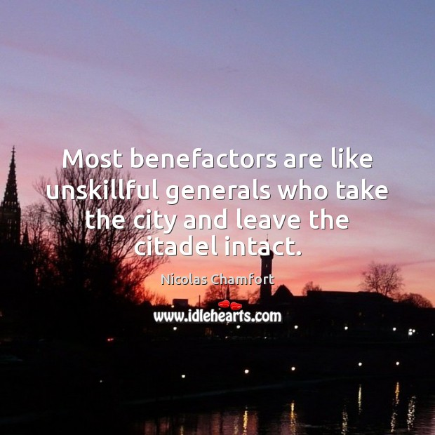 Most benefactors are like unskillful generals who take the city and leave Nicolas Chamfort Picture Quote