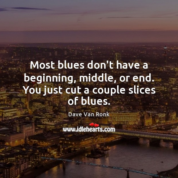 Most blues don't have a beginning, middle, or end. You just cut a couple slices of blues. Dave Van Ronk Picture Quote