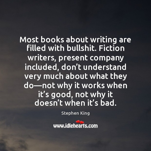 Most books about writing are filled with bullshit. Fiction writers, present company Image