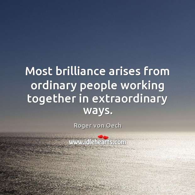 Most brilliance arises from ordinary people working together in extraordinary ways. Image