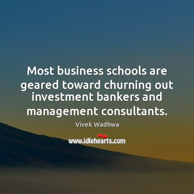 Most business schools are geared toward churning out investment bankers and management Vivek Wadhwa Picture Quote