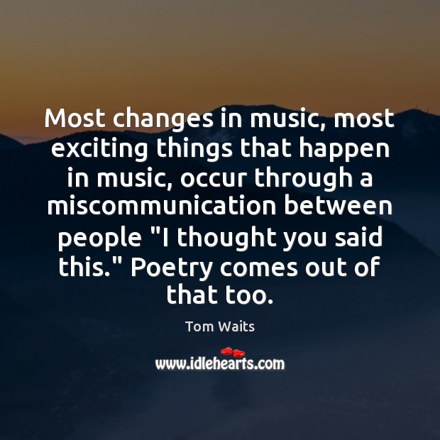 Most changes in music, most exciting things that happen in music, occur Image