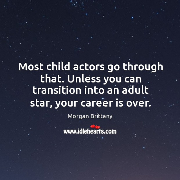 Most child actors go through that. Unless you can transition into an adult star, your career is over. Image