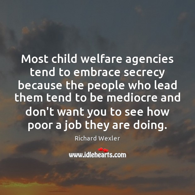 Most child welfare agencies tend to embrace secrecy because the people who Image