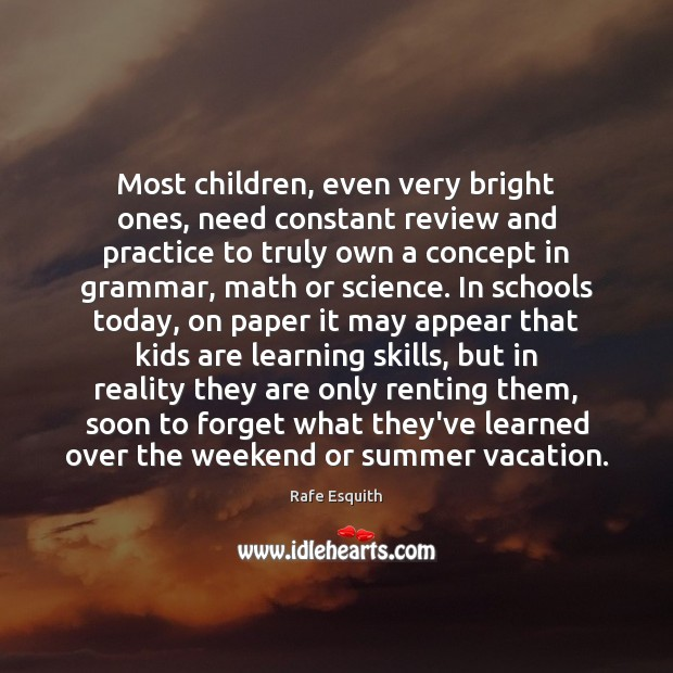 Most children, even very bright ones, need constant review and practice to Rafe Esquith Picture Quote