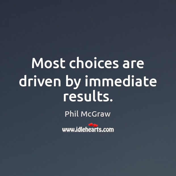 Most choices are driven by immediate results. Phil McGraw Picture Quote