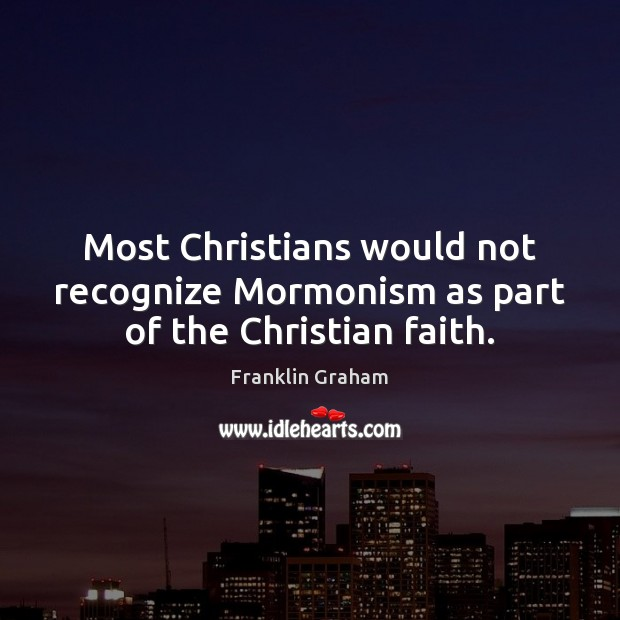Most Christians would not recognize Mormonism as part of the Christian faith. Franklin Graham Picture Quote