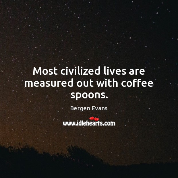 Image, Most civilized lives are measured out with coffee spoons.