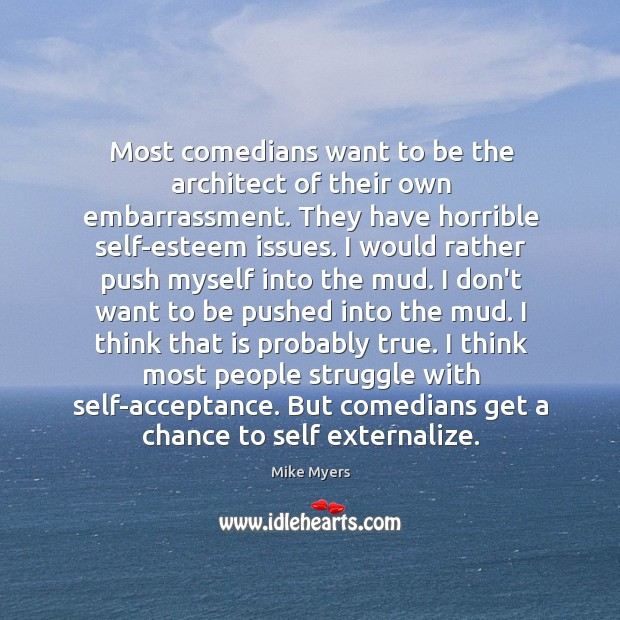Most comedians want to be the architect of their own embarrassment. They Mike Myers Picture Quote