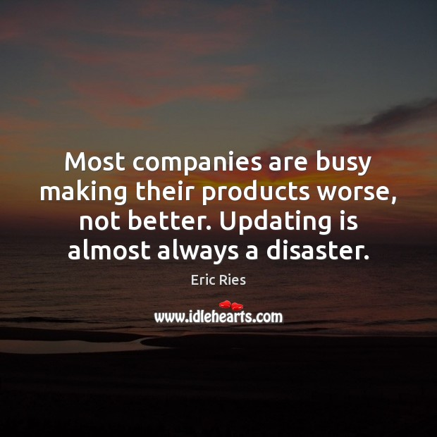 Most companies are busy making their products worse, not better. Updating is Eric Ries Picture Quote