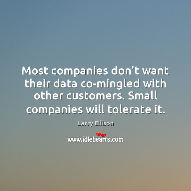 Most companies don't want their data co-mingled with other customers. Small companies Larry Ellison Picture Quote