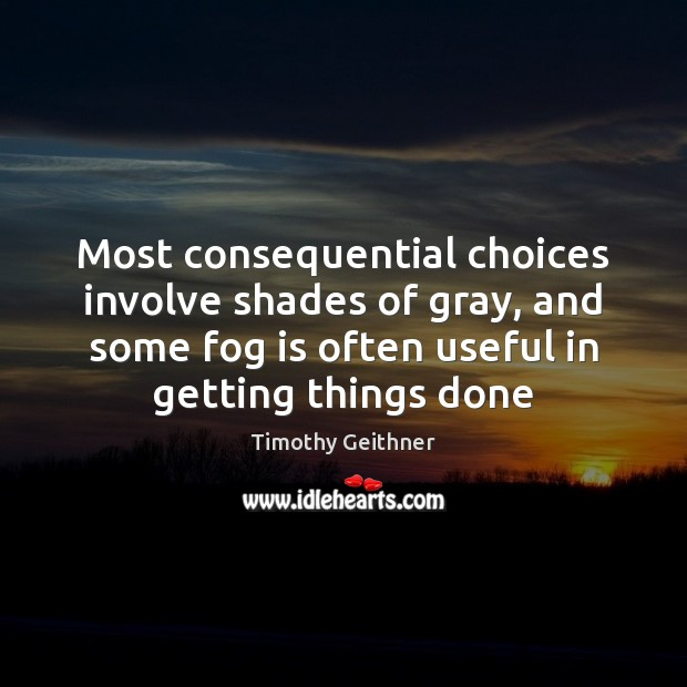 Most consequential choices involve shades of gray, and some fog is often Timothy Geithner Picture Quote