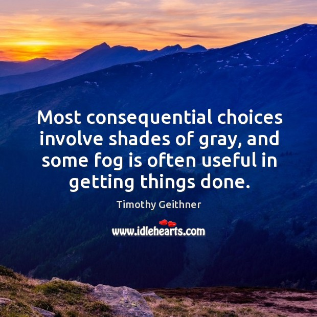 Most consequential choices involve shades of gray, and some fog is often useful in getting things done. Timothy Geithner Picture Quote