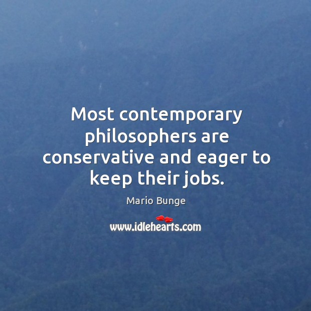 Most contemporary philosophers are conservative and eager to keep their jobs. Mario Bunge Picture Quote