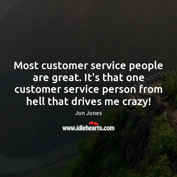 Most customer service people are great. It's that one customer service person Jon Jones Picture Quote