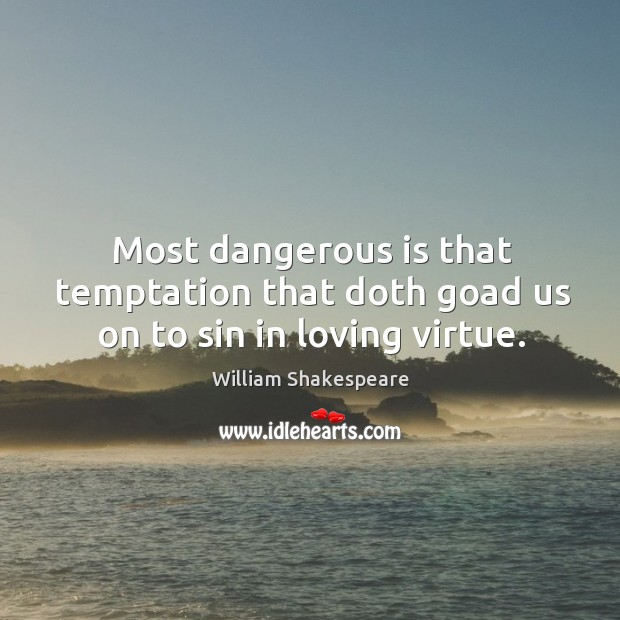 Most dangerous is that temptation that doth goad us on to sin in loving virtue. Image