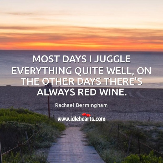 MOST DAYS I JUGGLE EVERYTHING QUITE WELL, ON THE OTHER DAYS THERE'S ALWAYS RED WINE. Rachael Bermingham Picture Quote