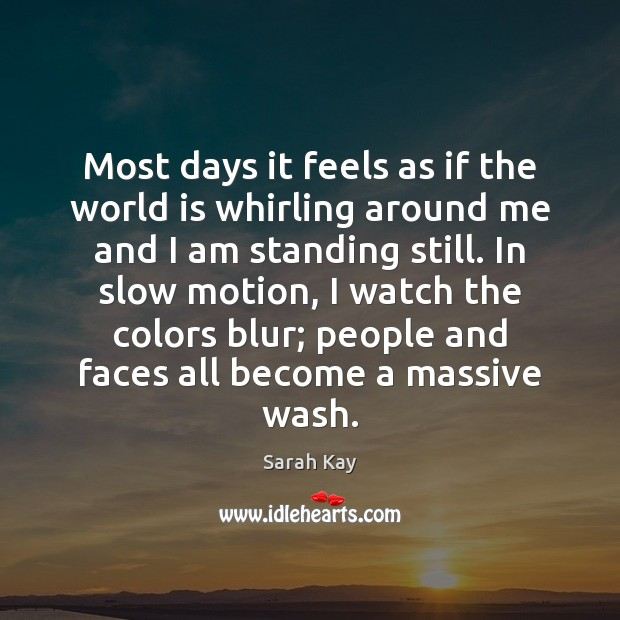 Most days it feels as if the world is whirling around me Image