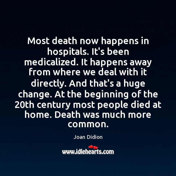 Most death now happens in hospitals. It's been medicalized. It happens away Image