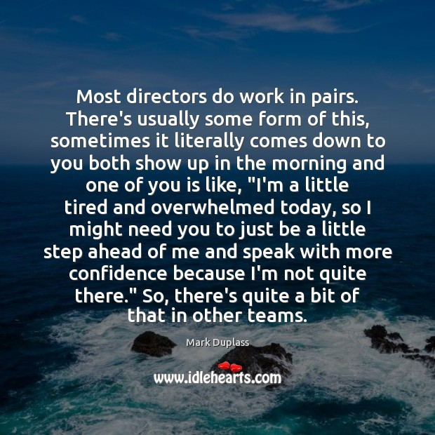 Most directors do work in pairs. There's usually some form of this, Mark Duplass Picture Quote