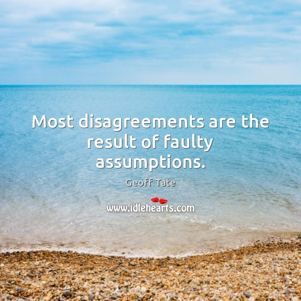 Most disagreements are the result of faulty assumptions. Image
