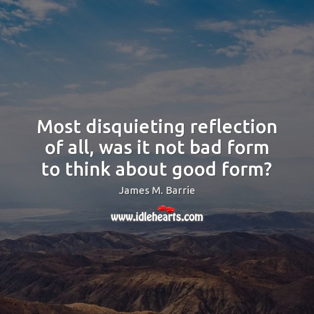 Most disquieting reflection of all, was it not bad form to think about good form? James M. Barrie Picture Quote
