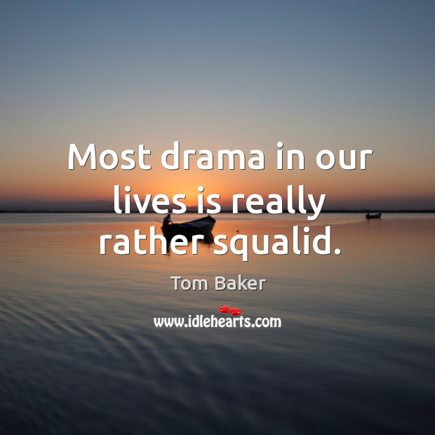 Most drama in our lives is really rather squalid. Tom Baker Picture Quote