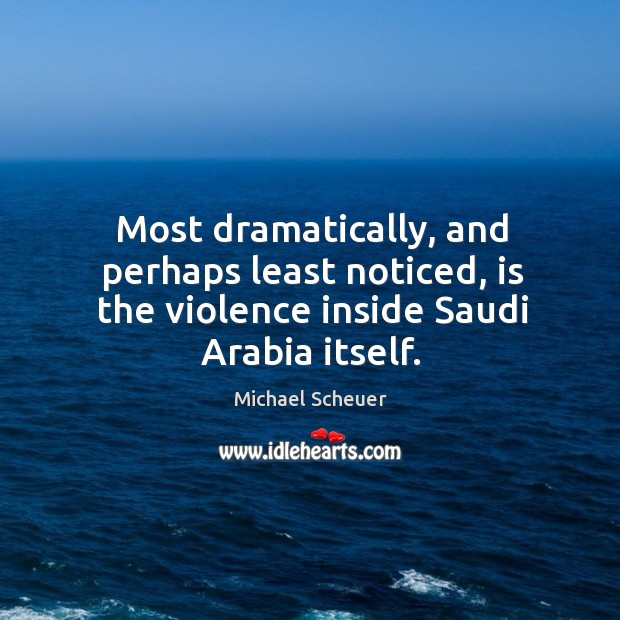 Most dramatically, and perhaps least noticed, is the violence inside Saudi Arabia itself. Michael Scheuer Picture Quote