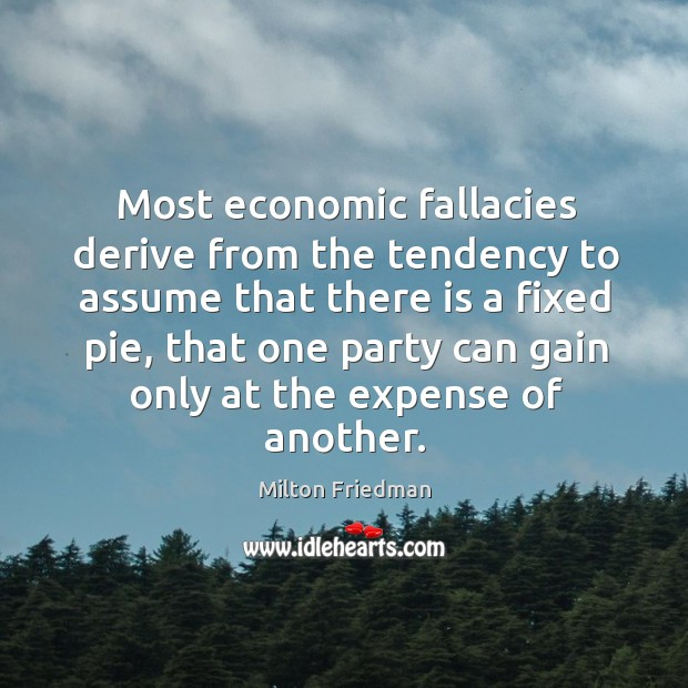 Image, Most economic fallacies derive from the tendency to assume that there is a fixed pie