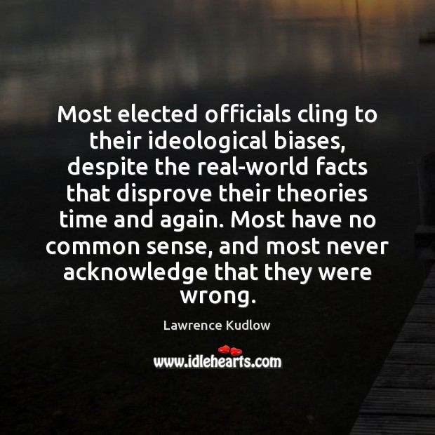Most elected officials cling to their ideological biases, despite the real-world facts Image