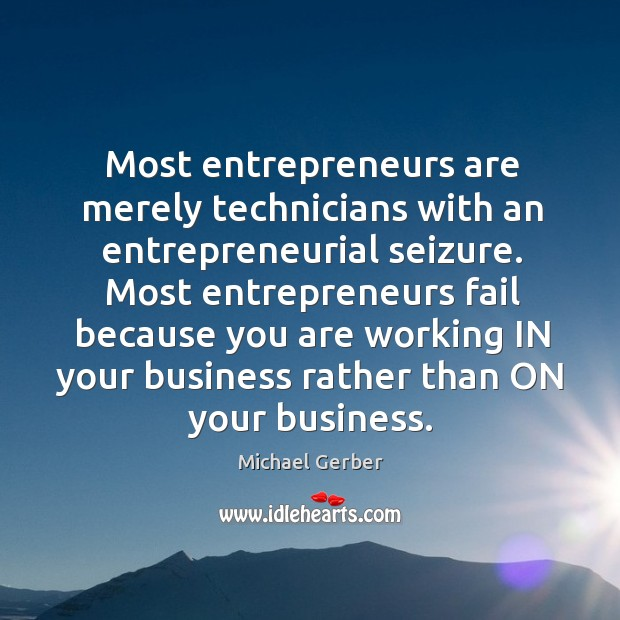 Most entrepreneurs are merely technicians with an entrepreneurial seizure. Entrepreneurship Quotes Image