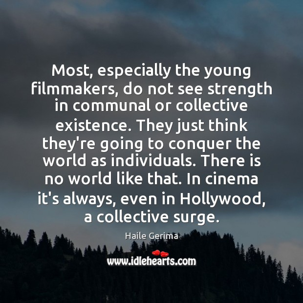 Most, especially the young filmmakers, do not see strength in communal or Haile Gerima Picture Quote