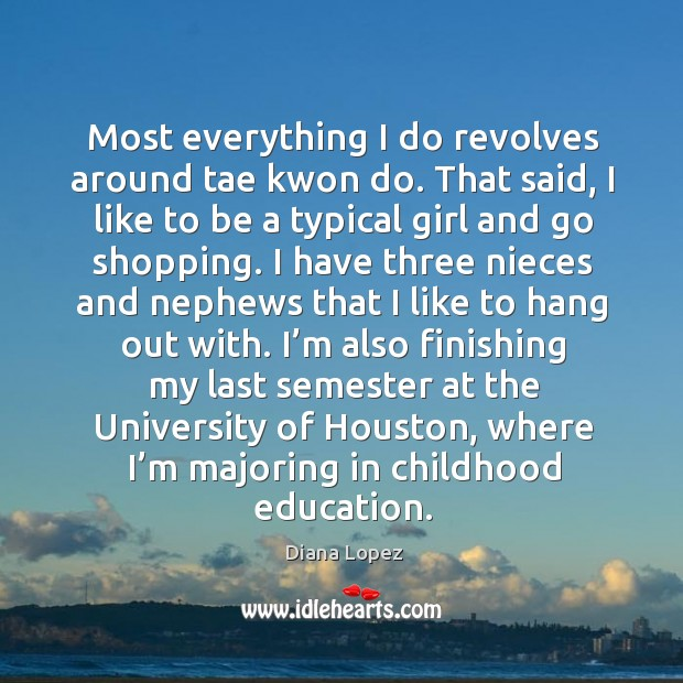 Most everything I do revolves around tae kwon do. That said, I like to be a typical girl and go shopping. Diana Lopez Picture Quote