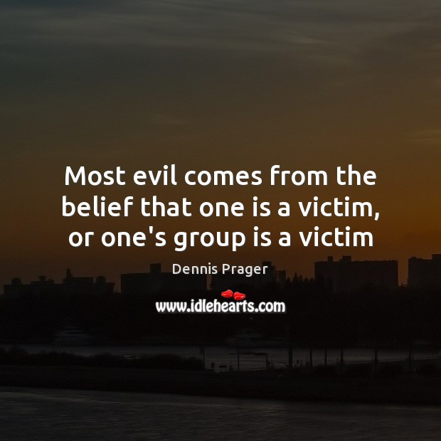 Most evil comes from the belief that one is a victim, or one's group is a victim Image
