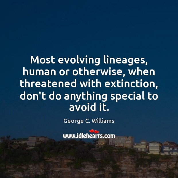 Most evolving lineages, human or otherwise, when threatened with extinction, don't do Image
