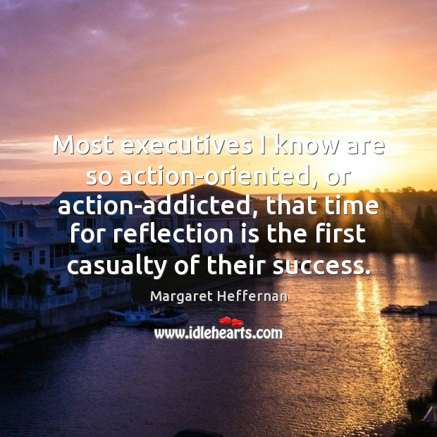 Most executives I know are so action-oriented, or action-addicted, that time for Margaret Heffernan Picture Quote
