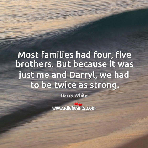 Most families had four, five brothers. But because it was just me and darryl, we had to be twice as strong. Image