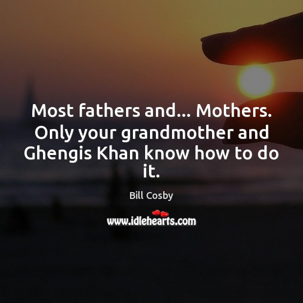 Most fathers and… Mothers. Only your grandmother and Ghengis Khan know how to do it. Bill Cosby Picture Quote