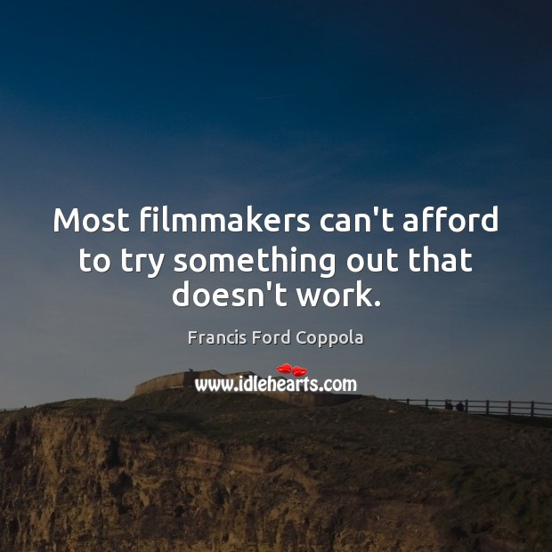 Image, Most filmmakers can't afford to try something out that doesn't work.