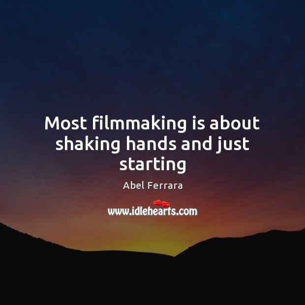 Most filmmaking is about shaking hands and just starting Image