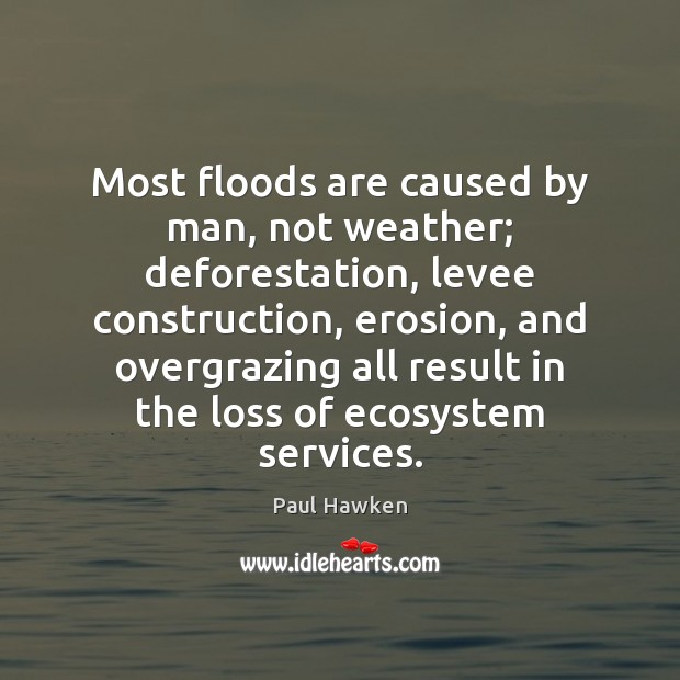 Most floods are caused by man, not weather; deforestation, levee construction, erosion, Paul Hawken Picture Quote