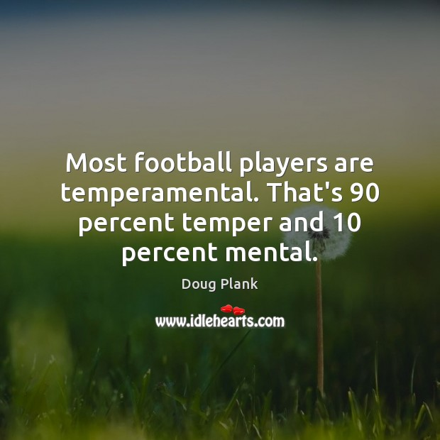 Image, Most football players are temperamental. That's 90 percent temper and 10 percent mental.