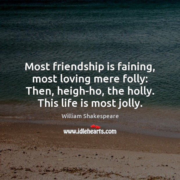 Image about Most friendship is faining, most loving mere folly: Then, heigh-ho, the holly.